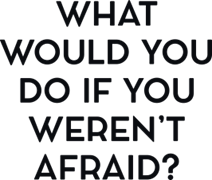 What would you do if you weren`t afraid ?