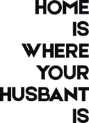 Home is where your husbent is