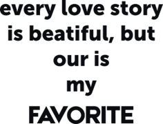 Every love story is beatiful but our is my favorite
