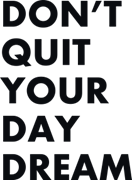 Don`t quit your day dream